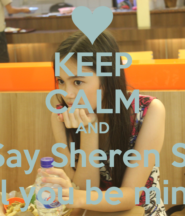 KEEP CALM AND Say Sheren S  Will you be mine ?