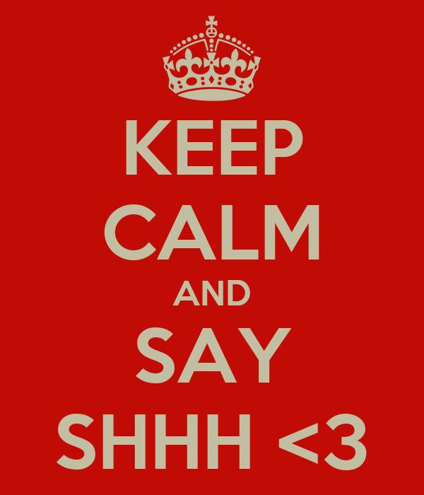 KEEP CALM AND SAY SHHH <3