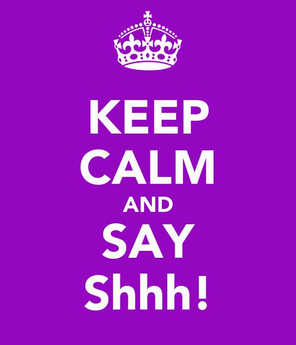 KEEP CALM AND SAY Shhh!