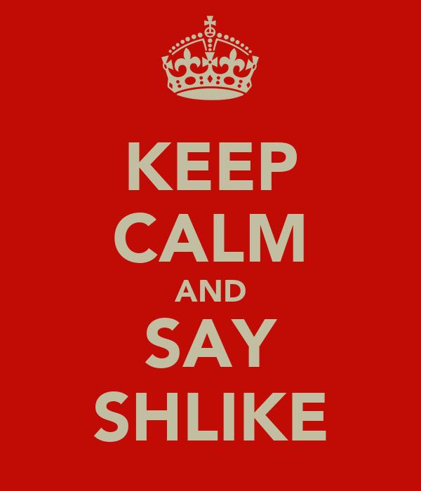 KEEP CALM AND SAY SHLIKE