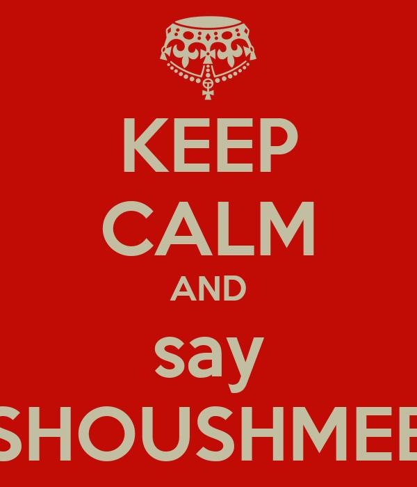 KEEP CALM AND say SHOUSHMEE