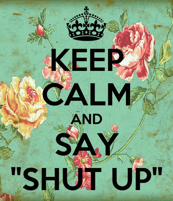 "KEEP CALM AND SAY ""SHUT UP"""