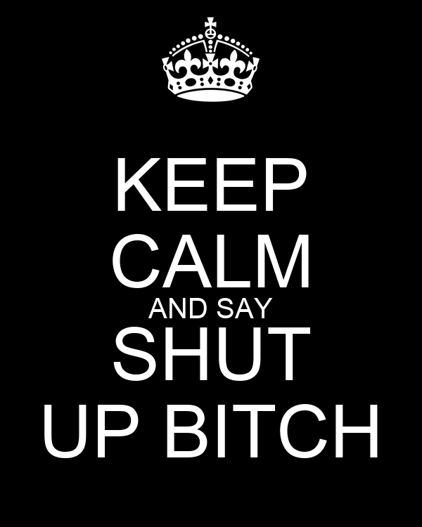 KEEP CALM AND SAY SHUT UP BITCH