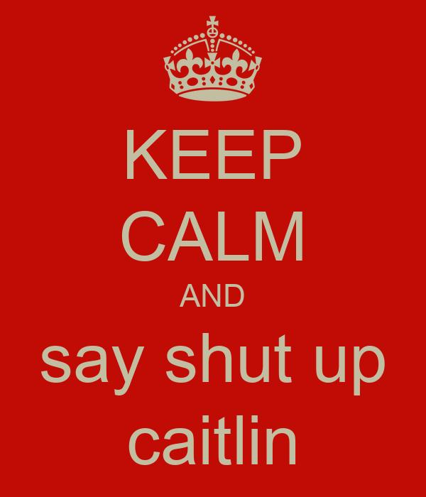 KEEP CALM AND say shut up caitlin