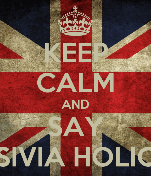 KEEP CALM AND SAY SIVIA HOLIC