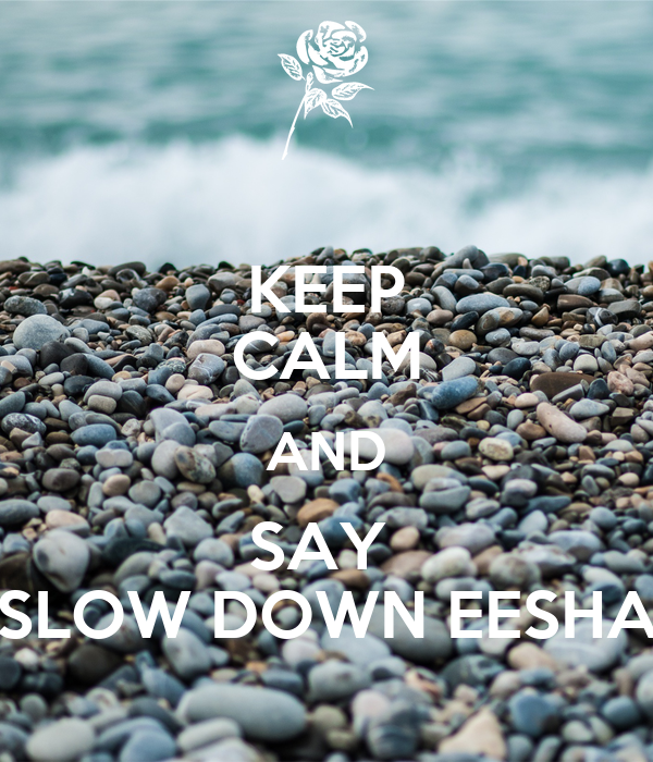 KEEP CALM AND SAY  SLOW DOWN EESHA