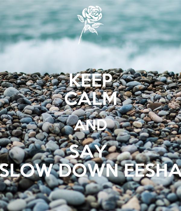 KEEP CALM AND SAY  SLOW DOWN EESHA