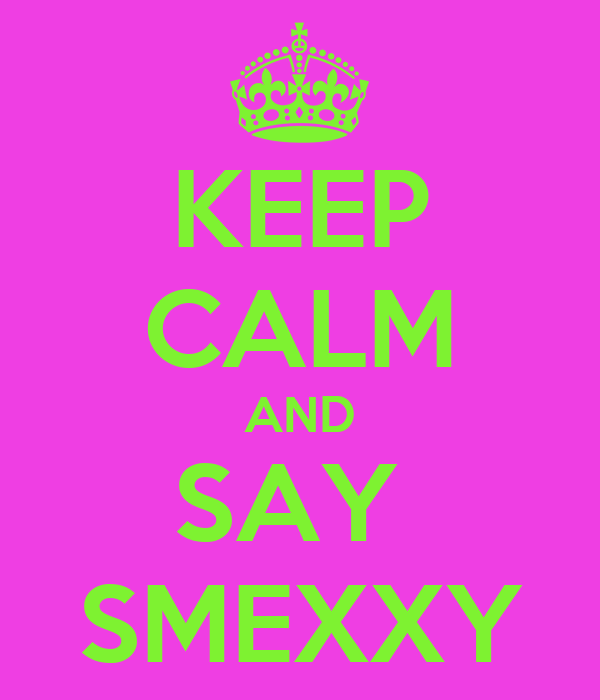 KEEP CALM AND SAY  SMEXXY