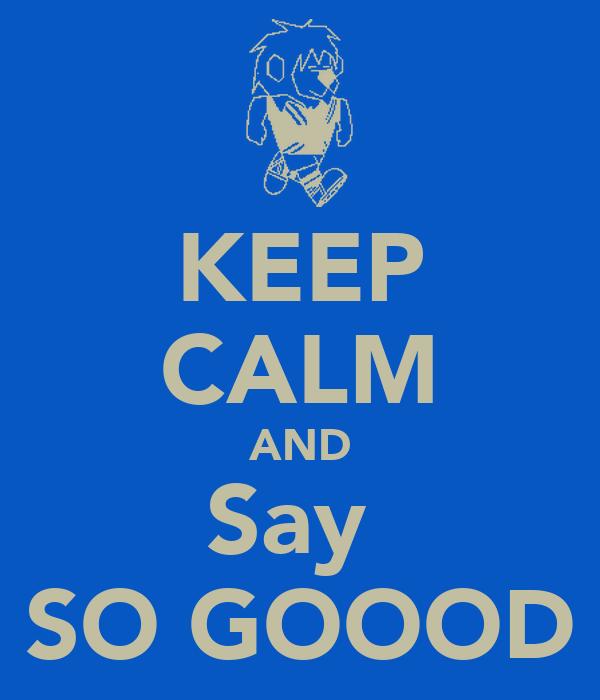 KEEP CALM AND Say  SO GOOOD
