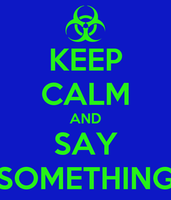 KEEP CALM AND SAY SOMETHING