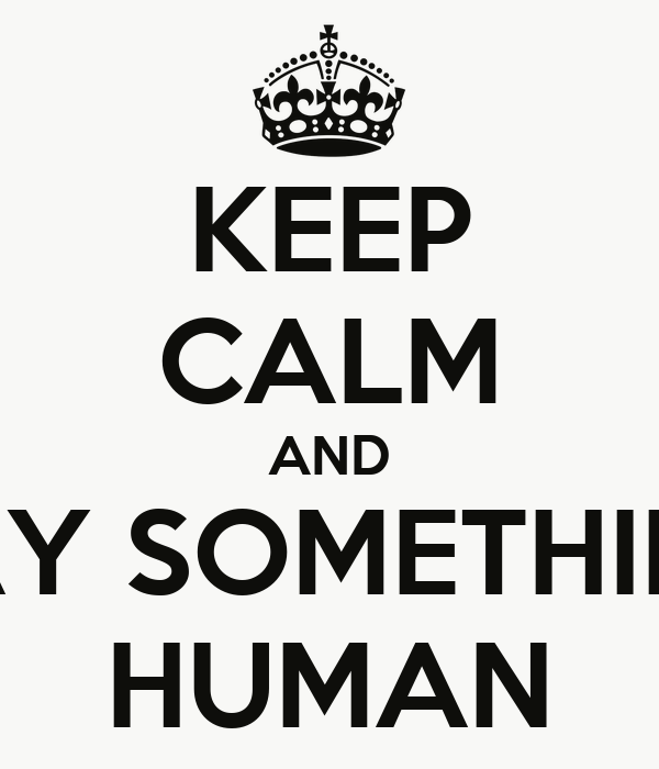 KEEP CALM AND SAY SOMETHING HUMAN