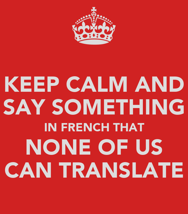 KEEP CALM AND SAY SOMETHING IN FRENCH THAT NONE OF US CAN TRANSLATE