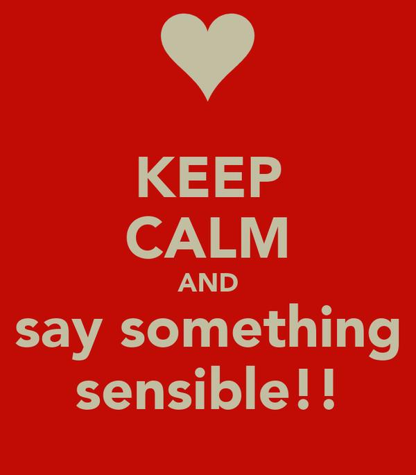 KEEP CALM AND say something sensible!!