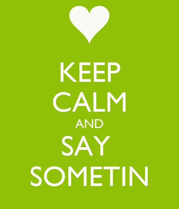 KEEP CALM AND SAY  SOMETIN