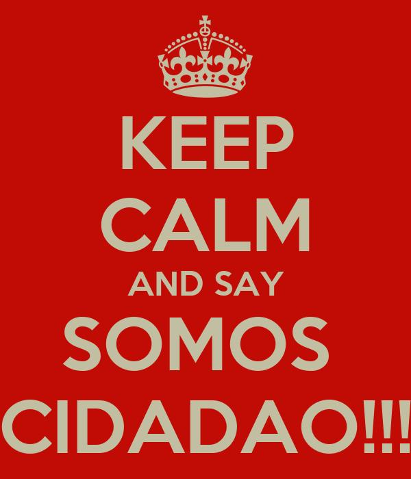 KEEP CALM AND SAY SOMOS  CIDADAO!!!