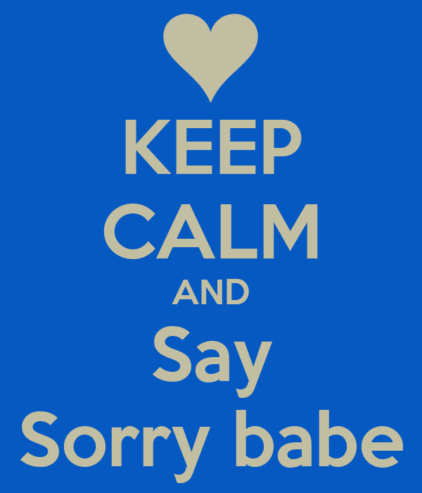 KEEP CALM AND Say Sorry babe