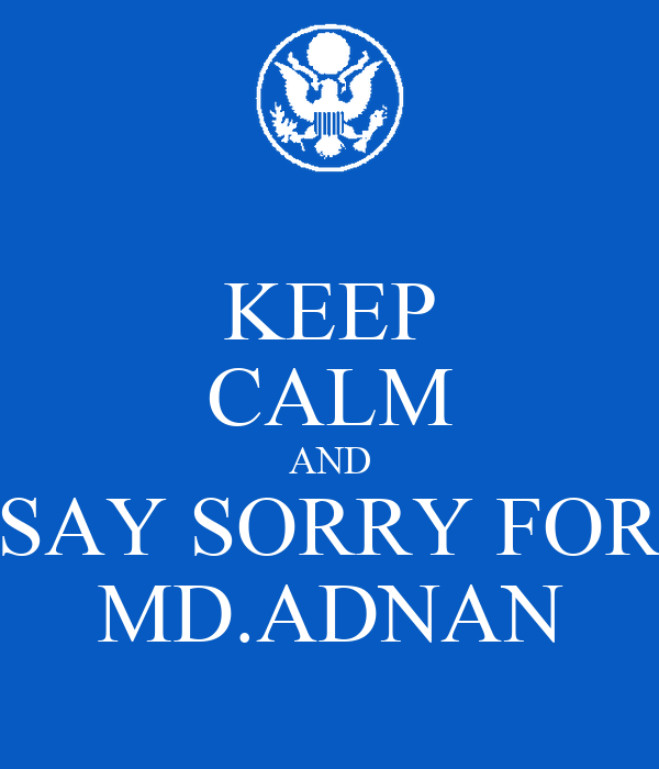 KEEP CALM AND SAY SORRY FOR MD.ADNAN