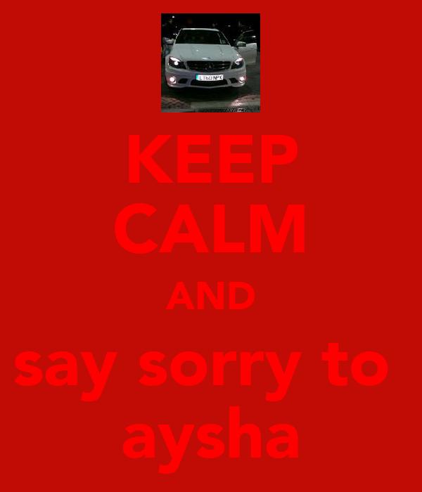 KEEP CALM AND say sorry to  aysha