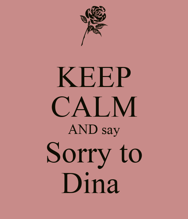 KEEP CALM AND say Sorry to Dina