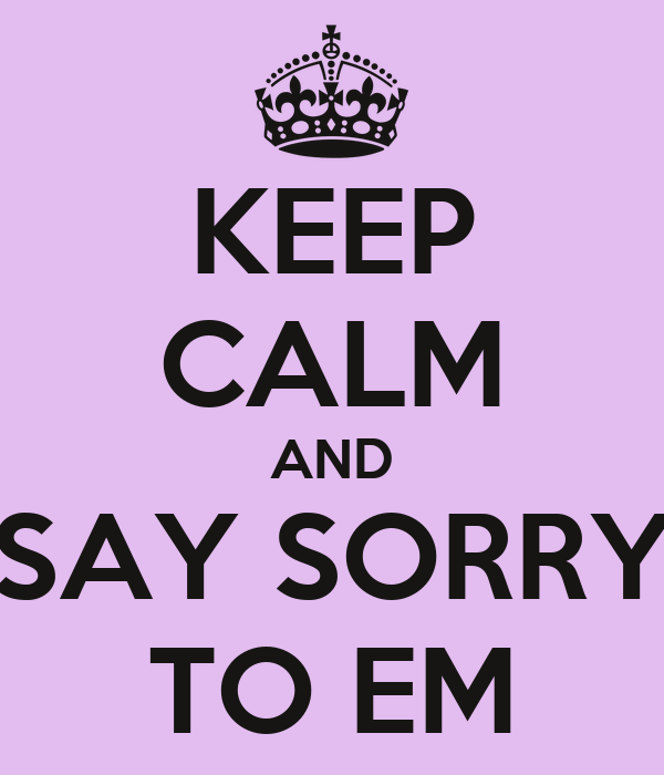 KEEP CALM AND SAY SORRY TO EM