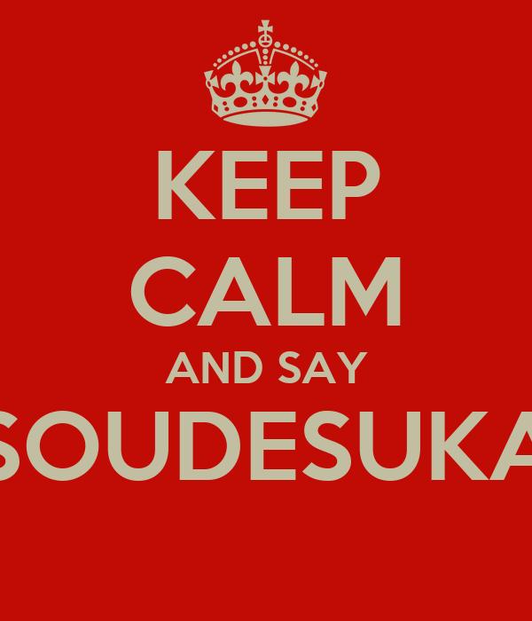 KEEP CALM AND SAY SOUDESUKA