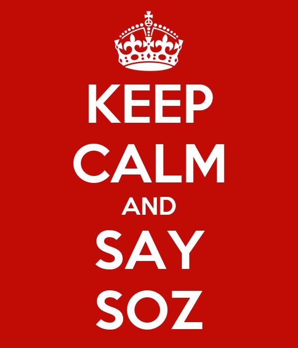 KEEP CALM AND SAY SOZ