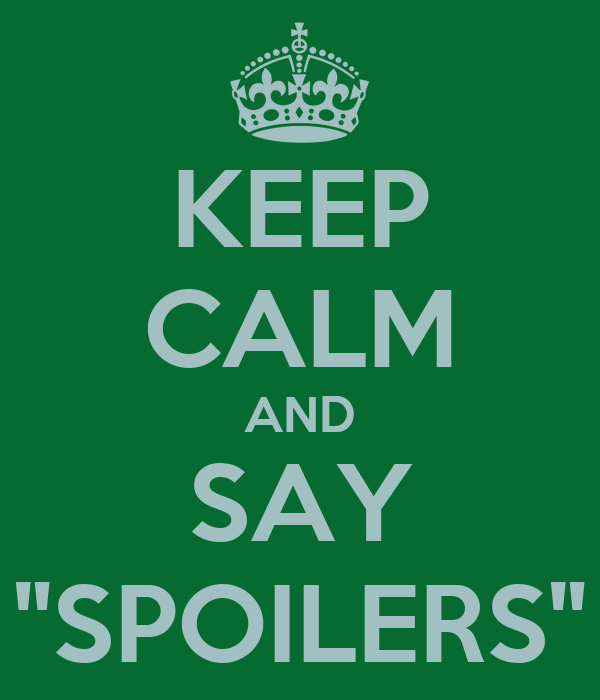 """KEEP CALM AND SAY """"SPOILERS"""""""