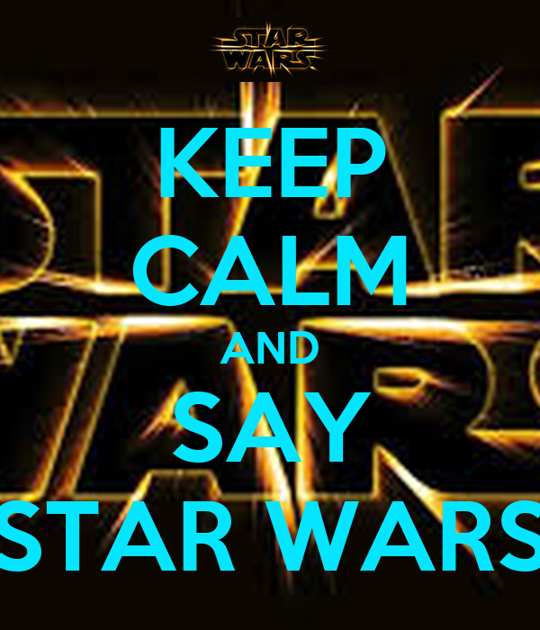 KEEP CALM AND SAY STAR WARS