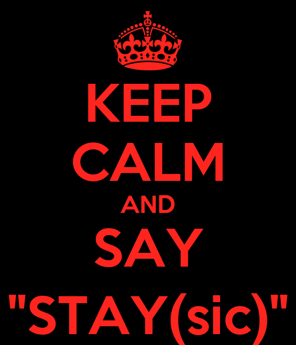 """KEEP CALM AND SAY """"STAY(sic)"""""""