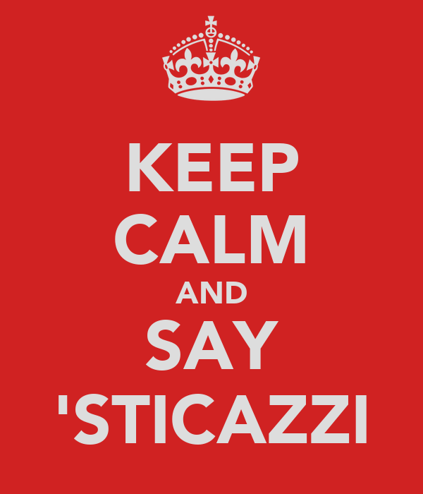 KEEP CALM AND SAY 'STICAZZI