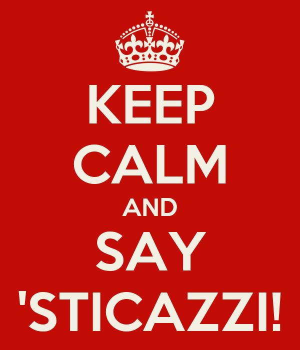 KEEP CALM AND SAY 'STICAZZI!