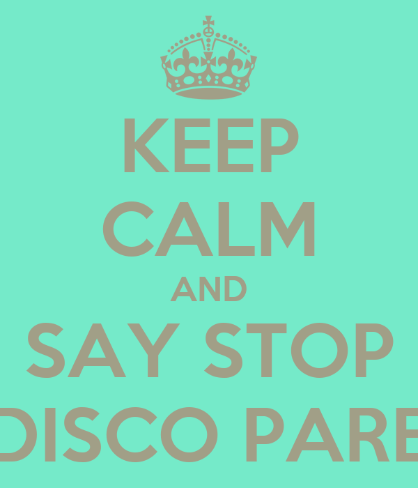 KEEP CALM AND SAY STOP DISCO PARE