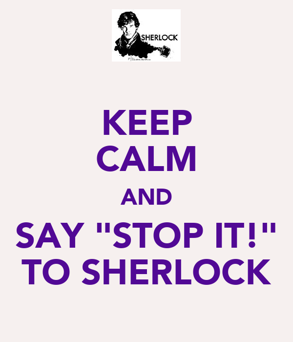 "KEEP CALM AND SAY ""STOP IT!"" TO SHERLOCK"