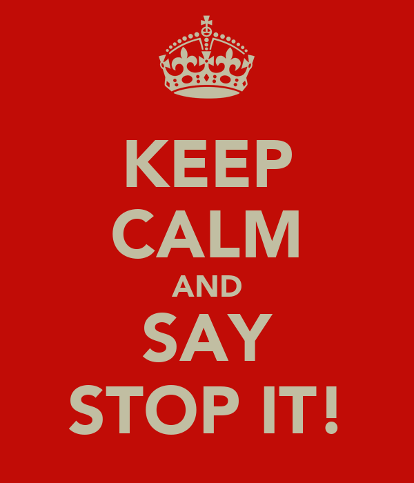 KEEP CALM AND SAY STOP IT!