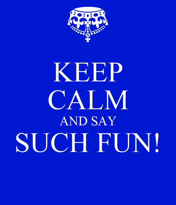 KEEP CALM AND SAY SUCH FUN!