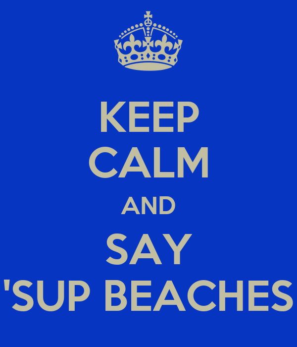 KEEP CALM AND SAY 'SUP BEACHES