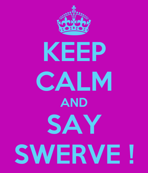 KEEP CALM AND SAY SWERVE !
