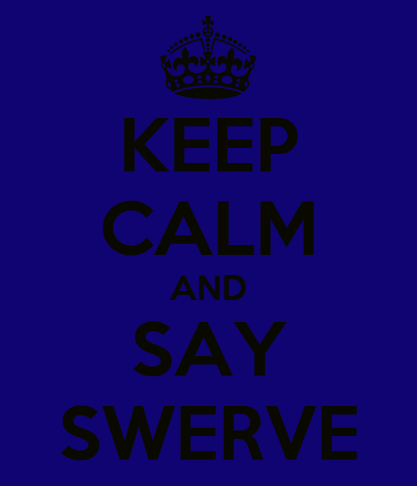 KEEP CALM AND SAY SWERVE