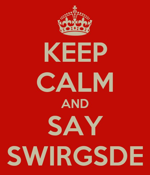 KEEP CALM AND SAY SWIRGSDE