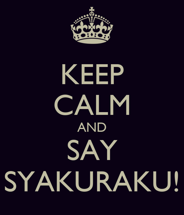 KEEP CALM AND SAY SYAKURAKU!