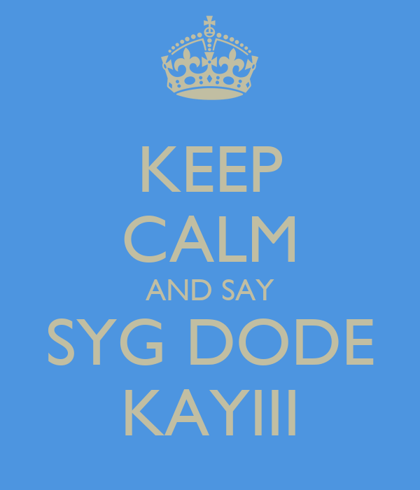 KEEP CALM AND SAY SYG DODE KAYIII