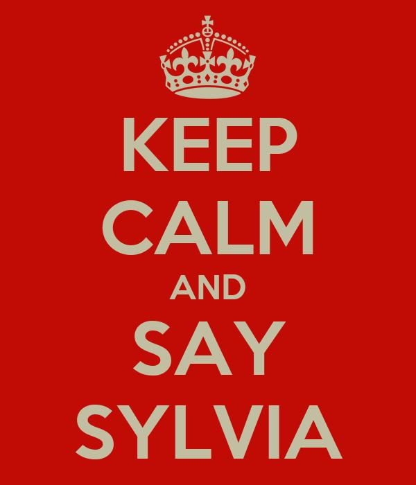 KEEP CALM AND SAY SYLVIA
