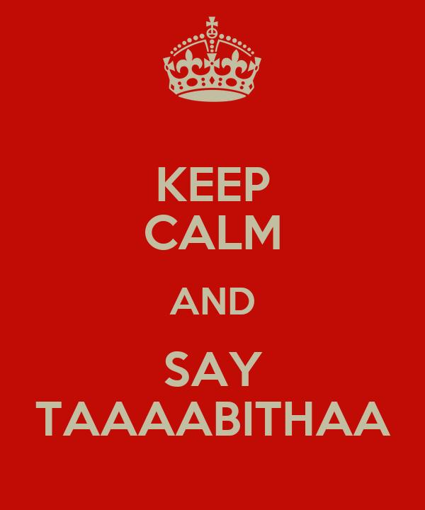 KEEP CALM AND SAY TAAAABITHAA