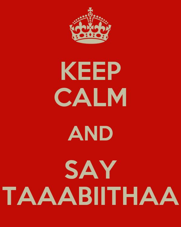 KEEP CALM AND SAY TAAABIITHAA