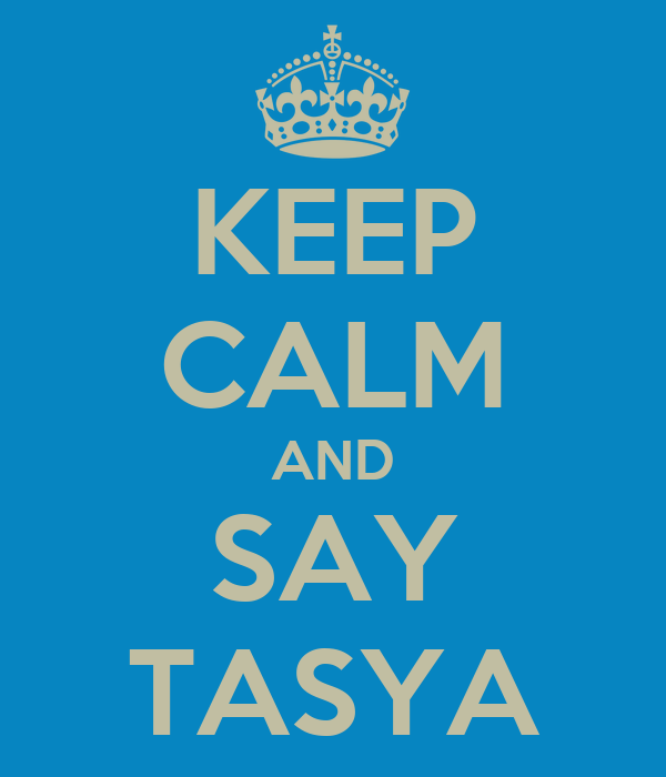 KEEP CALM AND SAY TASYA