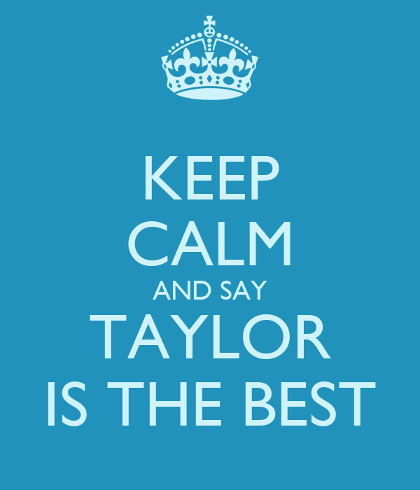 KEEP CALM AND SAY TAYLOR IS THE BEST