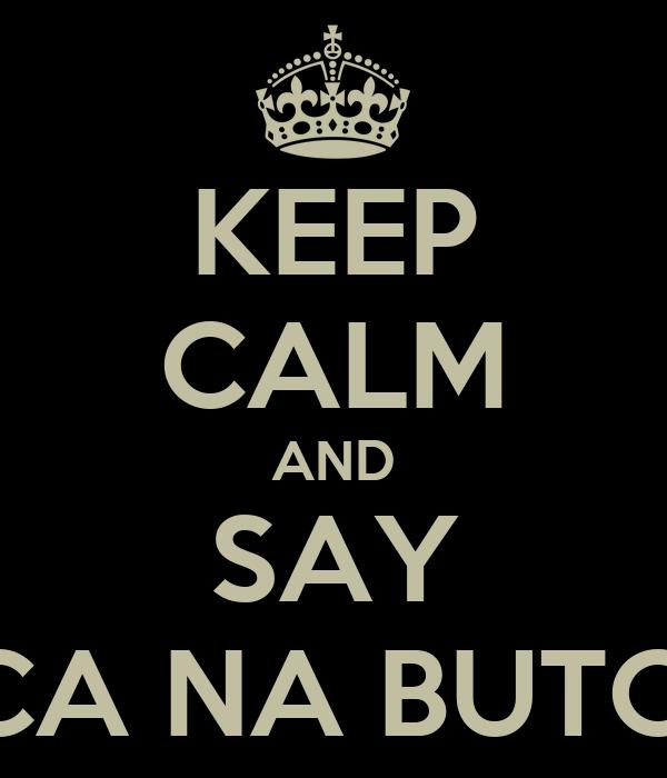 KEEP CALM AND SAY TCHACA NA BUTCHACA