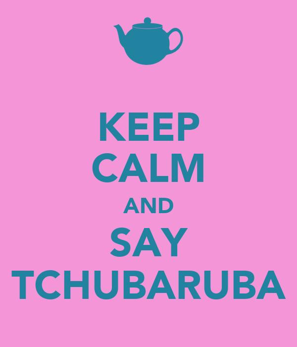 KEEP CALM AND SAY TCHUBARUBA