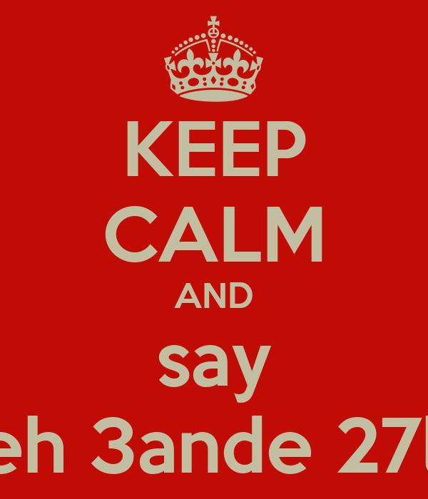 KEEP CALM AND say tfeh 3ande 27la