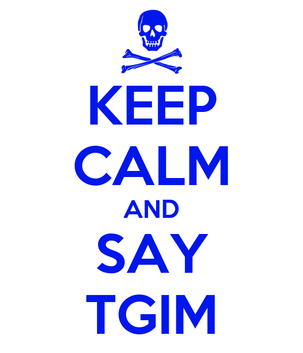 KEEP CALM AND SAY TGIM